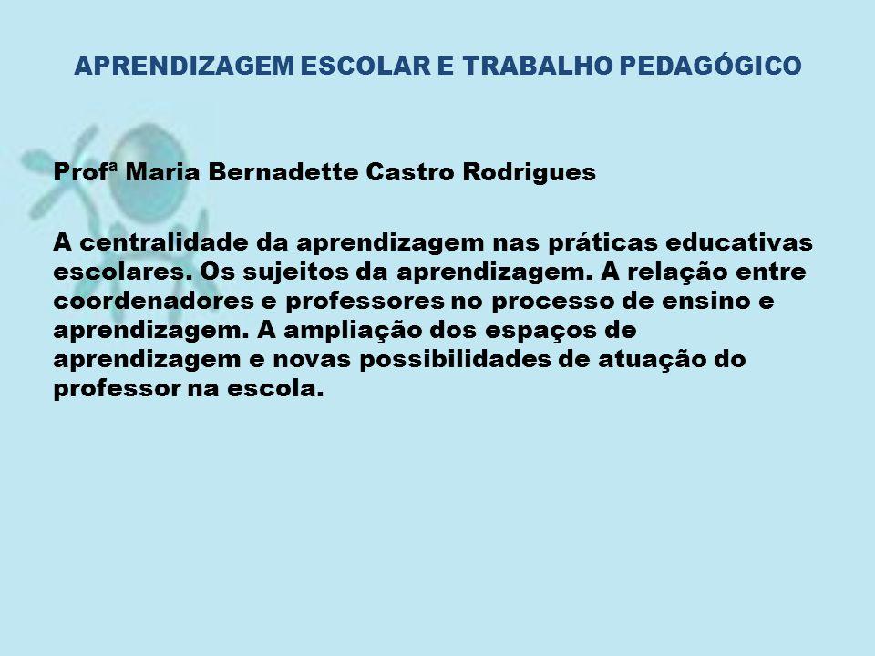 Profª Maria Bernadette Castro Rodrigues A centralidade da aprendizagem nas práticas educativas escolares. Os sujeitos da aprendizagem. A relação entre