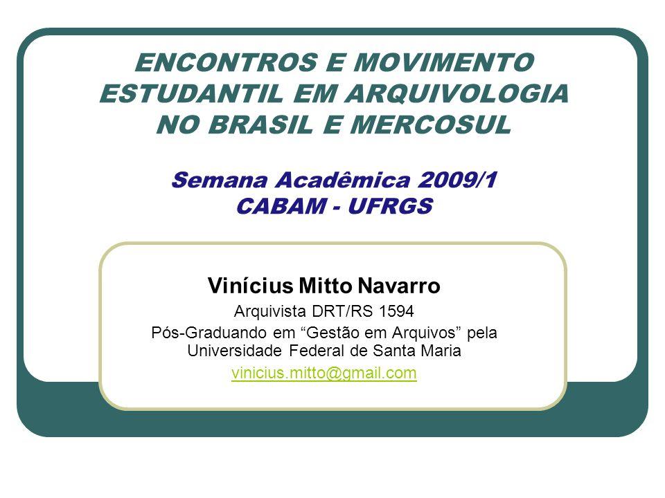 ENCONTROS E MOVIMENTO ESTUDANTIL EM ARQUIVOLOGIA NO BRASIL E MERCOSUL Semana Acadêmica 2009/1 CABAM - UFRGS Vinícius Mitto Navarro Arquivista DRT/RS 1