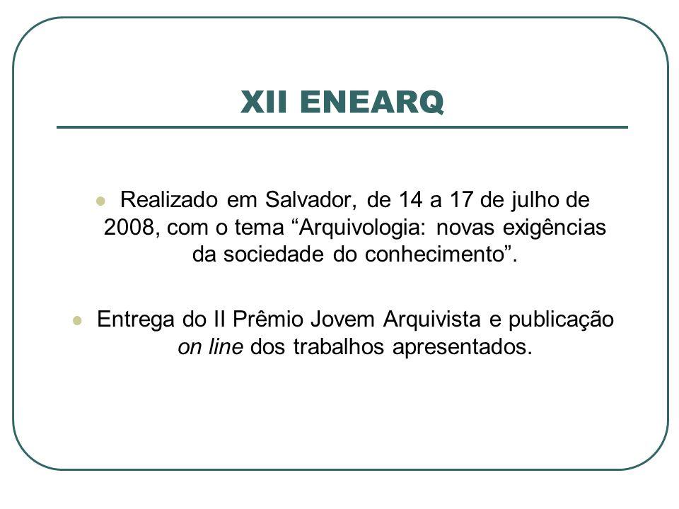 XII ENEARQ Realizado em Salvador, de 14 a 17 de julho de 2008, com o tema Arquivologia: novas exigências da sociedade do conhecimento. Entrega do II P