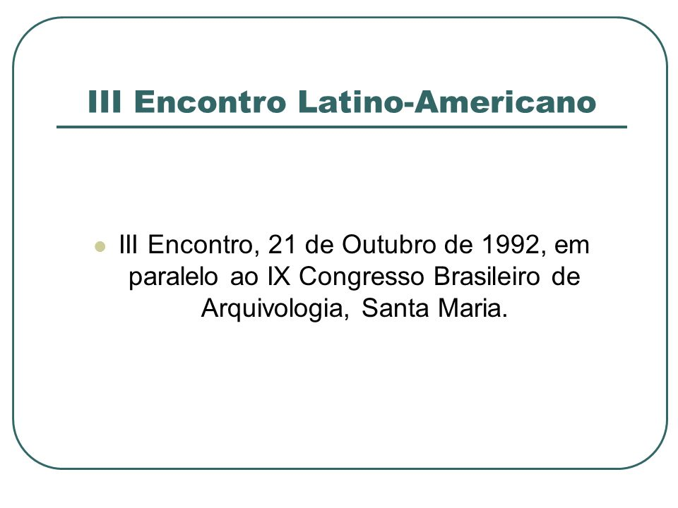 III Encontro Latino-Americano III Encontro, 21 de Outubro de 1992, em paralelo ao IX Congresso Brasileiro de Arquivologia, Santa Maria.
