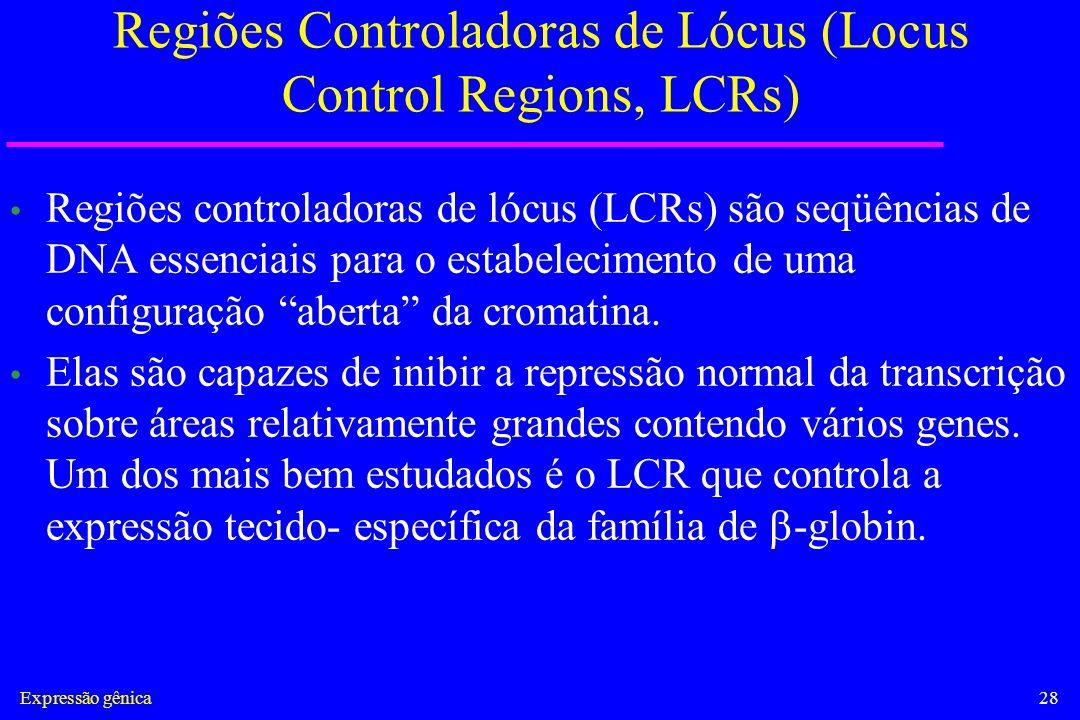 Expressão gênica28 Regiões Controladoras de Lócus (Locus Control Regions, LCRs) Regiões controladoras de lócus (LCRs) são seqüências de DNA essenciais