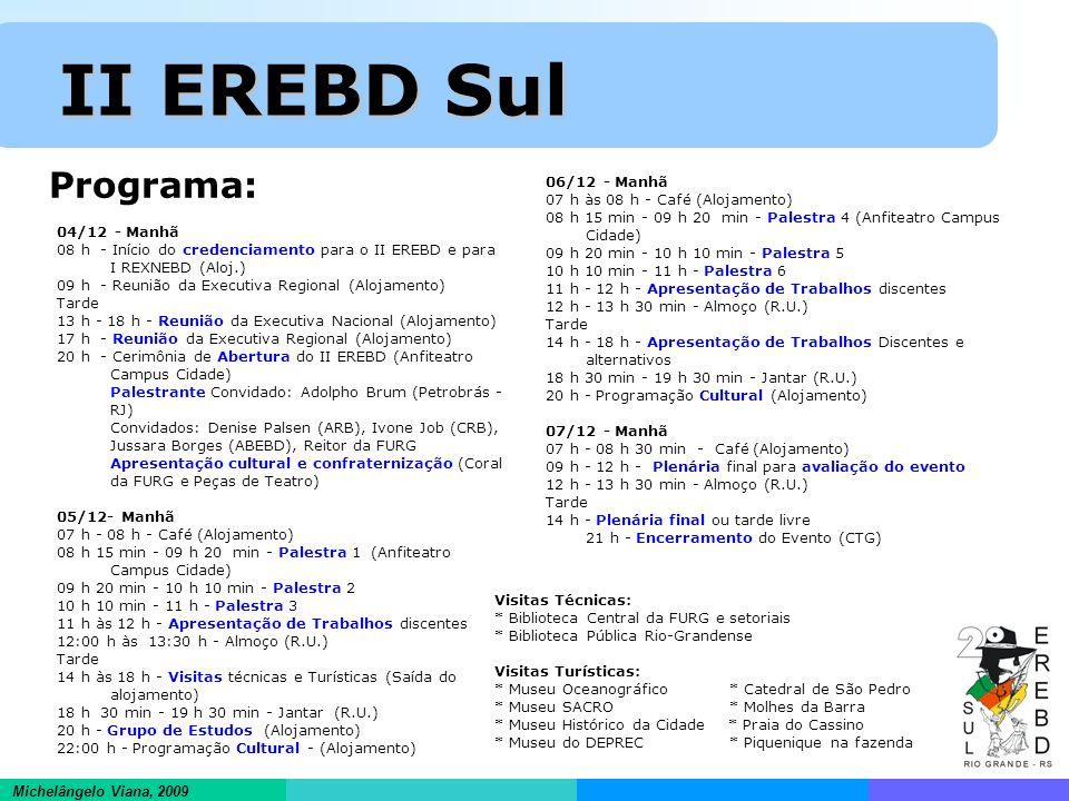 Informações científicas em ambientes hipertextuais Michelângelo Viana, 2009 II EREBD Sul II EREBD Sul Programa: 04/12 - Manhã 08 h - Início do credenciamento para o II EREBD e para I REXNEBD (Aloj.) 09 h - Reunião da Executiva Regional (Alojamento) Tarde 13 h - 18 h - Reunião da Executiva Nacional (Alojamento) 17 h - Reunião da Executiva Regional (Alojamento) 20 h - Cerimônia de Abertura do II EREBD (Anfiteatro Campus Cidade) Palestrante Convidado: Adolpho Brum (Petrobrás - RJ) Convidados: Denise Palsen (ARB), Ivone Job (CRB), Jussara Borges (ABEBD), Reitor da FURG Apresentação cultural e confraternização (Coral da FURG e Peças de Teatro) 05/12- Manhã 07 h - 08 h - Café (Alojamento) 08 h 15 min - 09 h 20 min - Palestra 1 (Anfiteatro Campus Cidade) 09 h 20 min - 10 h 10 min - Palestra 2 10 h 10 min - 11 h - Palestra 3 11 h às 12 h - Apresentação de Trabalhos discentes 12:00 h às 13:30 h - Almoço (R.U.) Tarde 14 h às 18 h - Visitas técnicas e Turísticas (Saída do alojamento) 18 h 30 min - 19 h 30 min - Jantar (R.U.) 20 h - Grupo de Estudos (Alojamento) 22:00 h - Programação Cultural - (Alojamento) 06/12 - Manhã 07 h às 08 h - Café (Alojamento) 08 h 15 min - 09 h 20 min - Palestra 4 (Anfiteatro Campus Cidade) 09 h 20 min - 10 h 10 min - Palestra 5 10 h 10 min - 11 h - Palestra 6 11 h - 12 h - Apresentação de Trabalhos discentes 12 h - 13 h 30 min - Almoço (R.U.) Tarde 14 h - 18 h - Apresentação de Trabalhos Discentes e alternativos 18 h 30 min - 19 h 30 min - Jantar (R.U.) 20 h - Programação Cultural (Alojamento) 07/12 - Manhã 07 h - 08 h 30 min - Café (Alojamento) 09 h - 12 h - Plenária final para avaliação do evento 12 h - 13 h 30 min - Almoço (R.U.) Tarde 14 h - Plenária final ou tarde livre 21 h - Encerramento do Evento (CTG) Visitas Técnicas: * Biblioteca Central da FURG e setoriais * Biblioteca Pública Rio-Grandense Visitas Turísticas: * Museu Oceanográfico * Catedral de São Pedro * Museu SACRO * Molhes da Barra * Museu Histórico da Cidade * Praia do Cassino * Mu