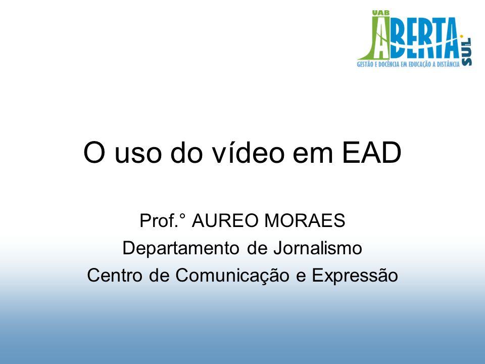 O uso do vídeo em EAD Prof.° AUREO MORAES Departamento de Jornalismo Centro de Comunicação e Expressão