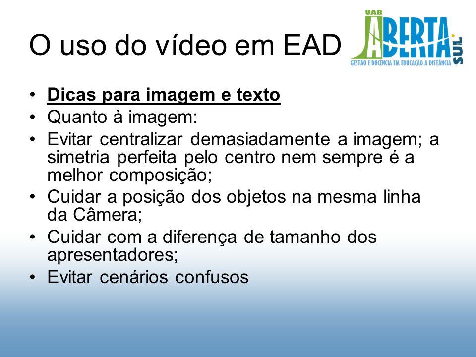 O uso do vídeo em EAD Dicas para imagem e texto Quanto à imagem: Evitar centralizar demasiadamente a imagem; a simetria perfeita pelo centro nem sempre é a melhor composição; Cuidar a posição dos objetos na mesma linha da Câmera; Cuidar com a diferença de tamanho dos apresentadores; Evitar cenários confusos