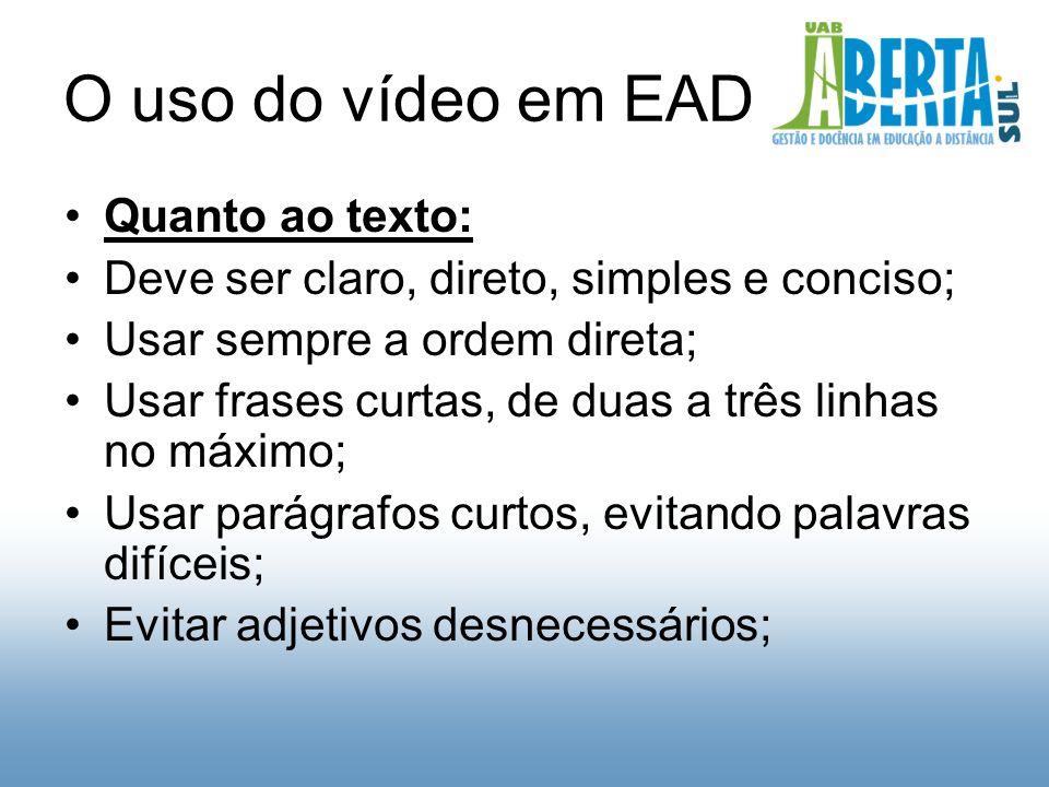 O uso do vídeo em EAD Quanto ao texto: Deve ser claro, direto, simples e conciso; Usar sempre a ordem direta; Usar frases curtas, de duas a três linhas no máximo; Usar parágrafos curtos, evitando palavras difíceis; Evitar adjetivos desnecessários;