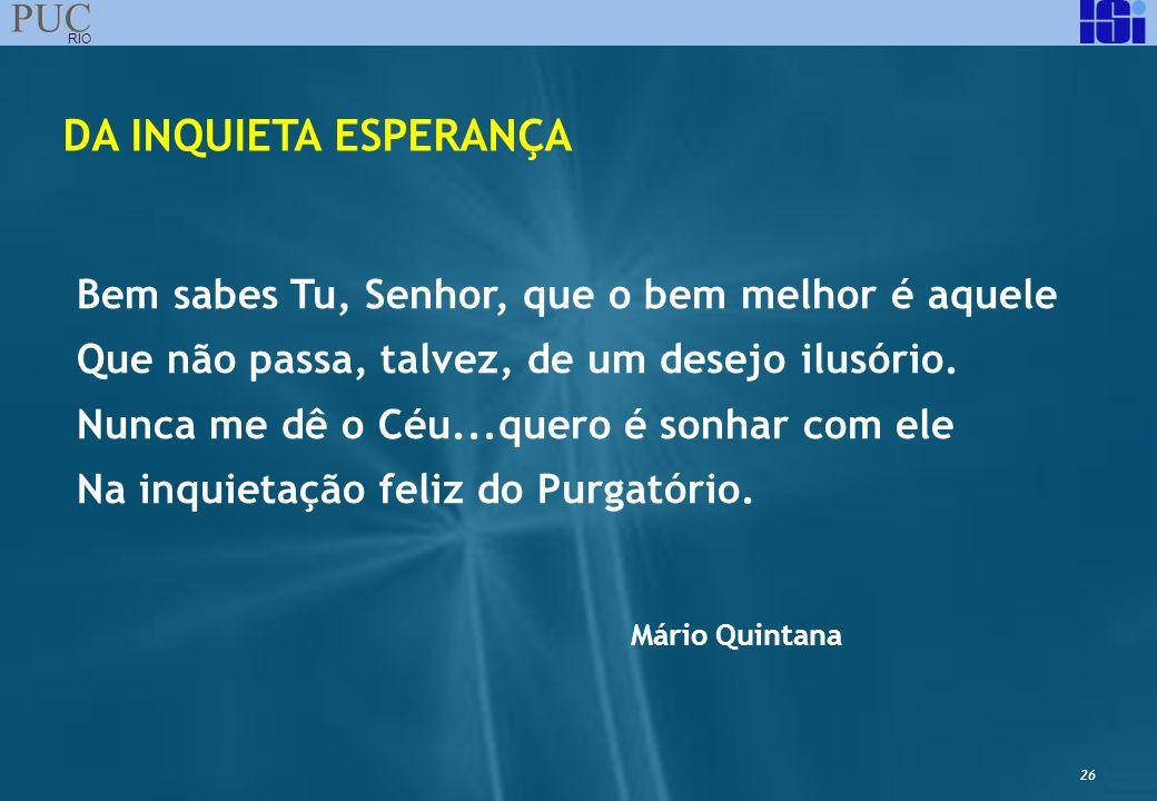 26 PUC RIO DA INQUIETA ESPERANÇA Bem sabes Tu, Senhor, que o bem melhor é aquele Que não passa, talvez, de um desejo ilusório. Nunca me dê o Céu...que
