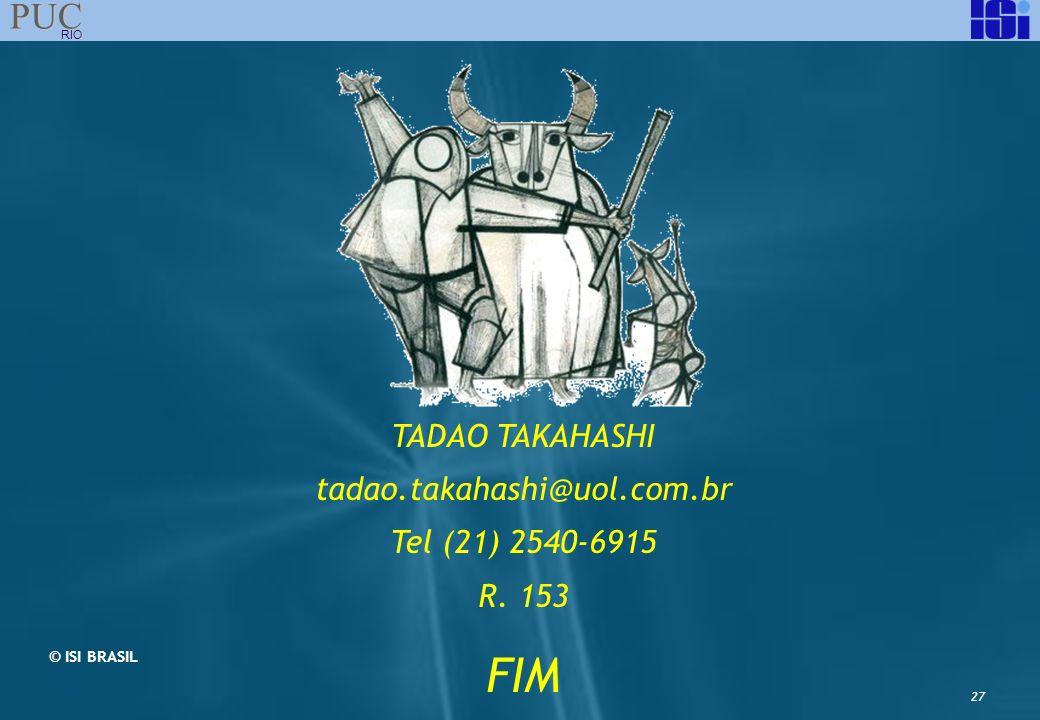 27 PUC RIO TADAO TAKAHASHI tadao.takahashi@uol.com.br Tel (21) 2540-6915 R. 153 FIM © ISI BRASIL