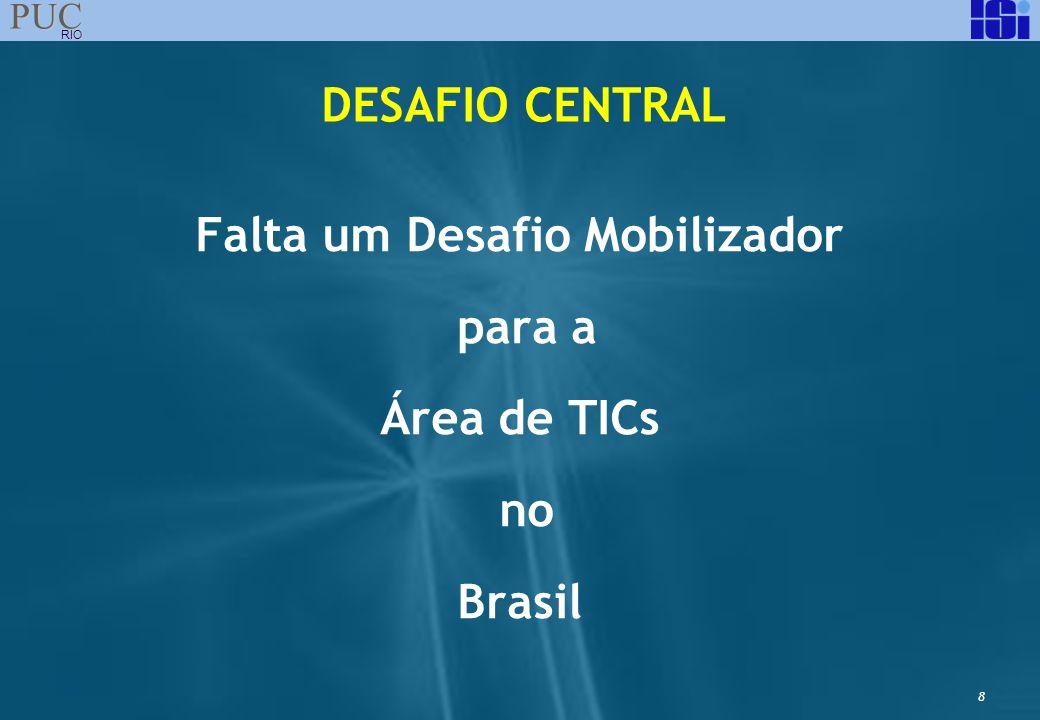 8 PUC RIO Falta um Desafio Mobilizador para a Área de TICs no Brasil DESAFIO CENTRAL