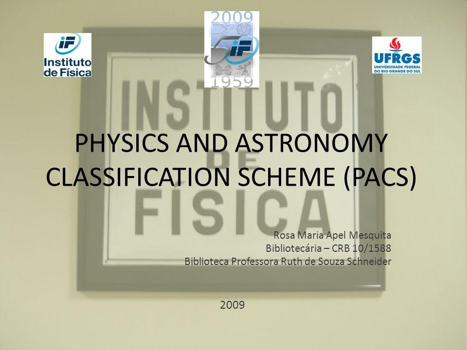 PHYSICS AND ASTRONOMY CLASSIFICATION SCHEME (PACS) Rosa Maria Apel Mesquita Bibliotecária – CRB 10/1588 Biblioteca Professora Ruth de Souza Schneider