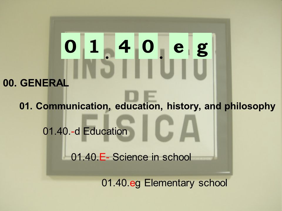 01ge04 00. GENERAL 01. Communication, education, history, and philosophy 01.40.-d Education 01.40.E- Science in school 01.40.eg Elementary school
