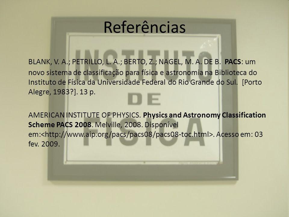 Referências BLANK, V. A.; PETRILLO, L. A.; BERTO, Z.; NAGEL, M. A. DE B. PACS: um novo sistema de classificação para física e astronomia na Biblioteca