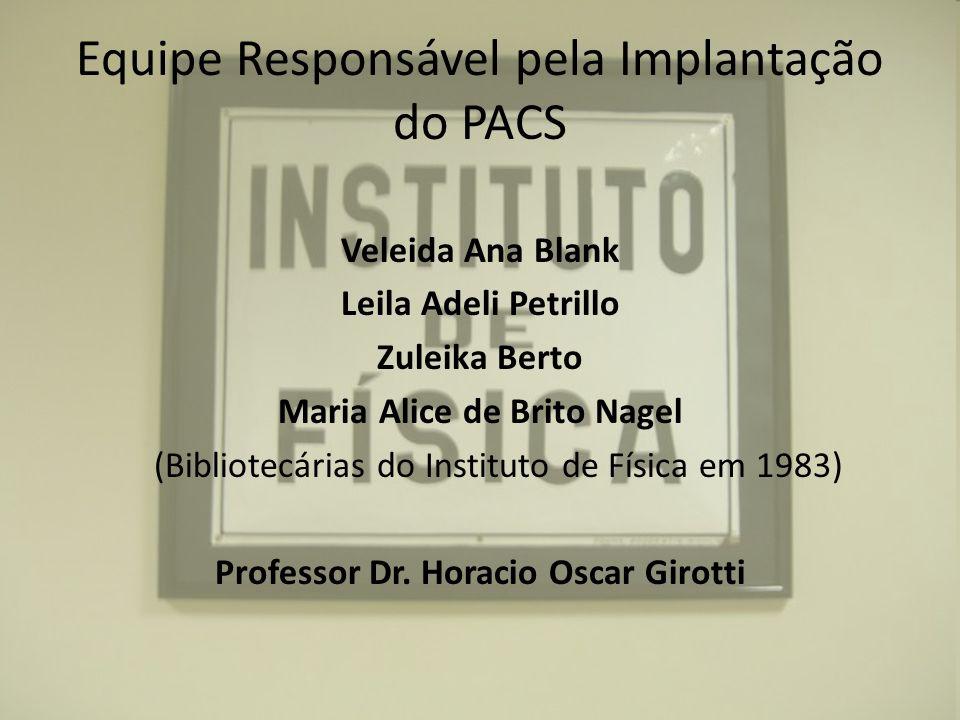 Equipe Responsável pela Implantação do PACS Veleida Ana Blank Leila Adeli Petrillo Zuleika Berto Maria Alice de Brito Nagel (Bibliotecárias do Institu