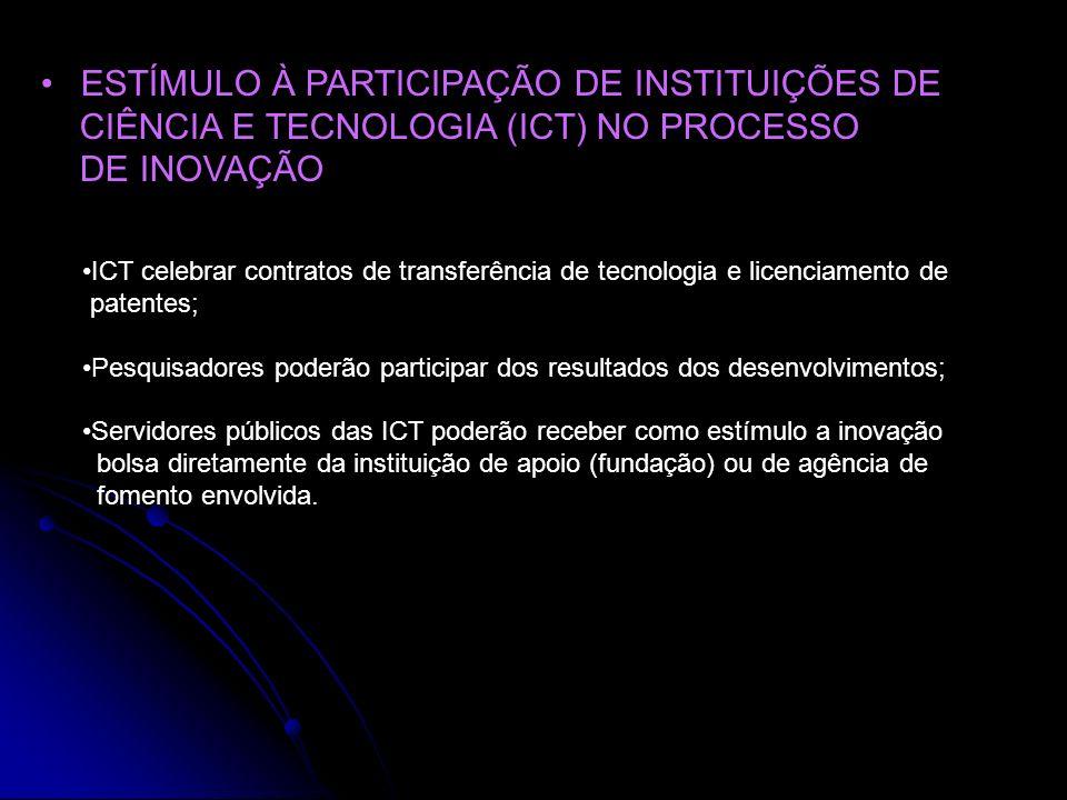 ESTÍMULO À PARTICIPAÇÃO DE INSTITUIÇÕES DE CIÊNCIA E TECNOLOGIA (ICT) NO PROCESSO DE INOVAÇÃO ICT celebrar contratos de transferência de tecnologia e licenciamento de patentes; Pesquisadores poderão participar dos resultados dos desenvolvimentos; Servidores públicos das ICT poderão receber como estímulo a inovação bolsa diretamente da instituição de apoio (fundação) ou de agência de fomento envolvida.