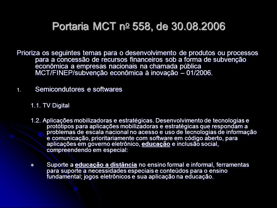 Portaria MCT n o 558, de 30.08.2006 Prioriza os seguintes temas para o desenvolvimento de produtos ou processos para a concessão de recursos financeiros sob a forma de subvenção econômica a empresas nacionais na chamada pública MCT/FINEP/subvenção econômica à inovação – 01/2006.