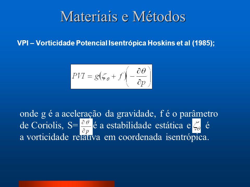 Materiais e Métodos VPI – Vorticidade Potencial Isentrópica Hoskins et al (1985); onde g é a aceleração da gravidade, f é o parâmetro de Coriolis, S=
