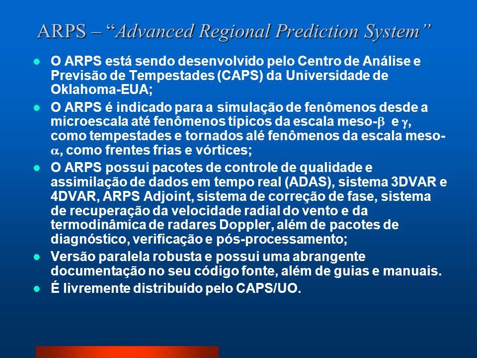 ARPS – Advanced Regional Prediction System O ARPS está sendo desenvolvido pelo Centro de Análise e Previsão de Tempestades (CAPS) da Universidade de O