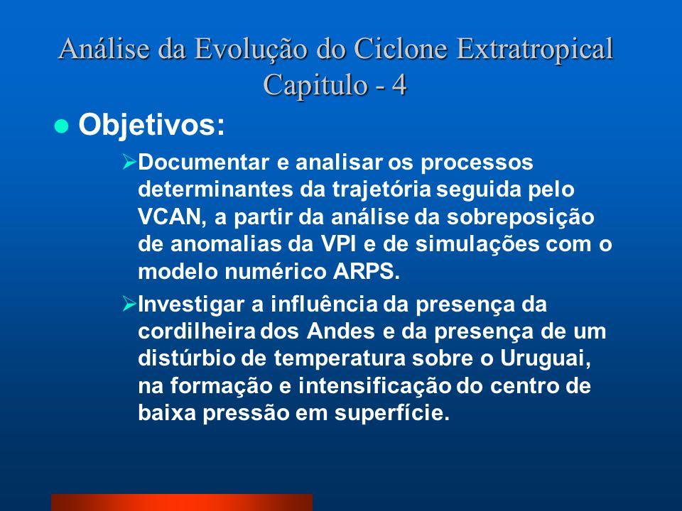 Análise da Evolução do Ciclone Extratropical Capitulo - 4 Objetivos: Documentar e analisar os processos determinantes da trajetória seguida pelo VCAN,