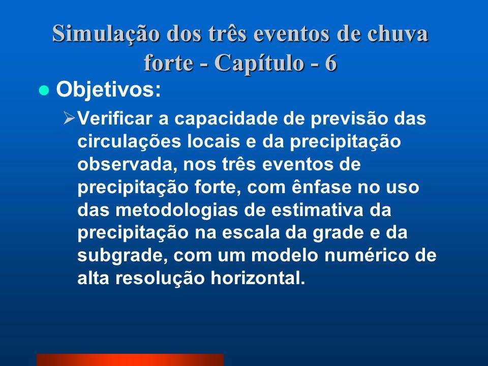 Simulação dos três eventos de chuva forte - Capítulo - 6 Objetivos: Verificar a capacidade de previsão das circulações locais e da precipitação observ