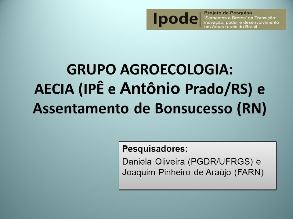 GRUPO AGROECOLOGIA: AECIA (IPÊ e Antônio Prado/RS) e Assentamento de Bonsucesso (RN) Pesquisadores: Daniela Oliveira (PGDR/UFRGS) e Joaquim Pinheiro d