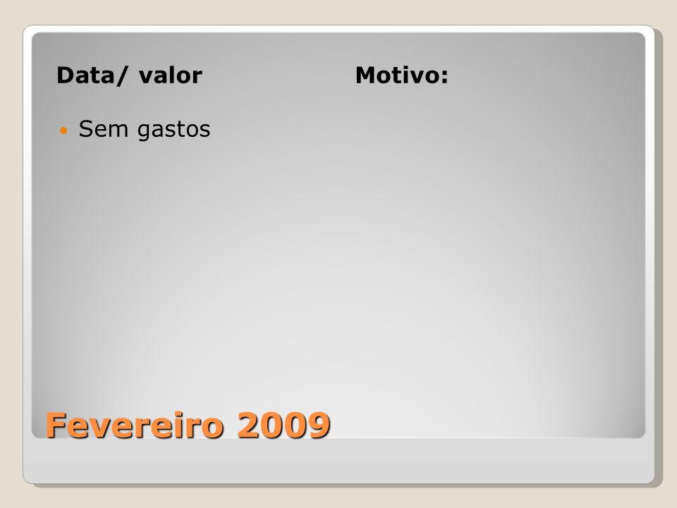 Fevereiro 2009 Data/ valorMotivo: Sem gastos