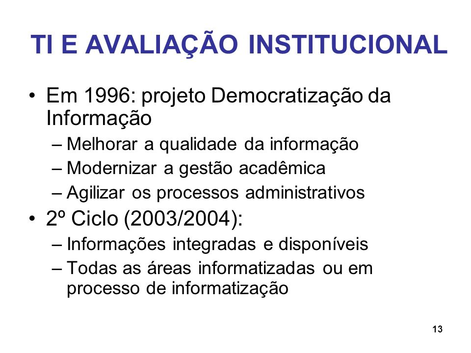 TI E AVALIAÇÃO INSTITUCIONAL Em 1996: projeto Democratização da Informação –Melhorar a qualidade da informação –Modernizar a gestão acadêmica –Agiliza