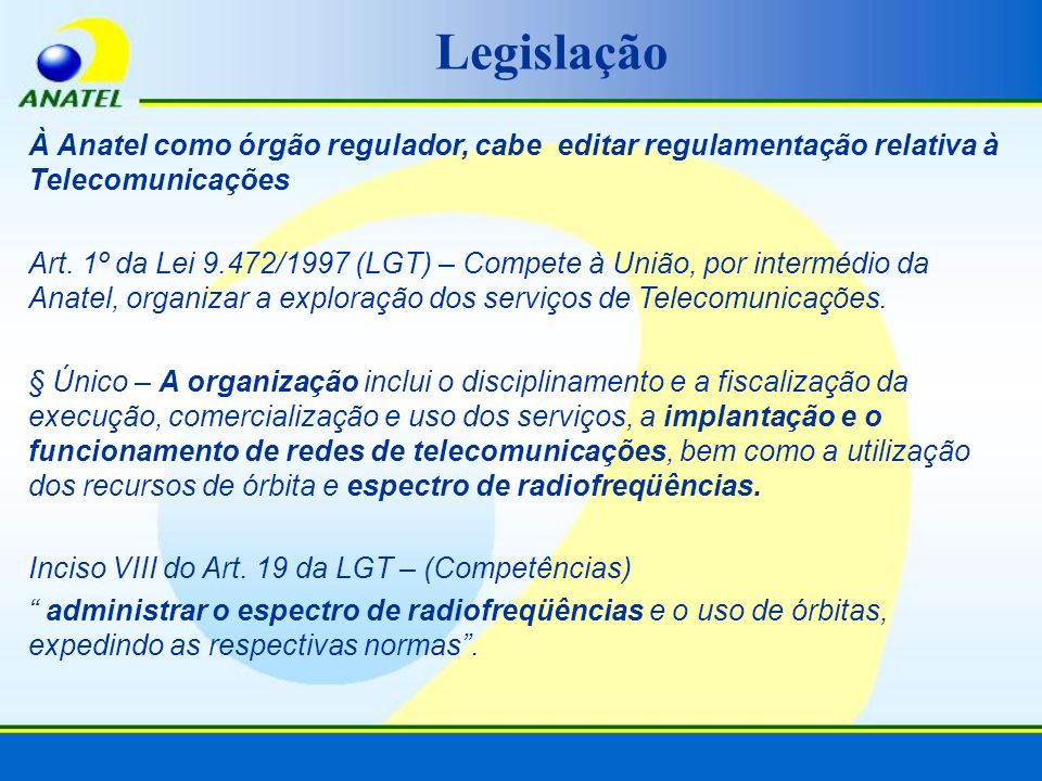 À Anatel como órgão regulador, cabe editar regulamentação relativa à Telecomunicações Art. 1º da Lei 9.472/1997 (LGT) – Compete à União, por intermédi