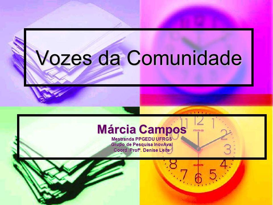 Vozes da Comunidade Márcia Campos Mestranda PPGEDU UFRGS Grupo de Pesquisa InovAval Coord.