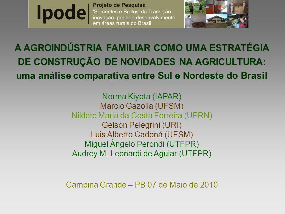 A AGROINDÚSTRIA FAMILIAR COMO UMA ESTRATÉGIA DE CONSTRUÇÃO DE NOVIDADES NA AGRICULTURA: uma análise comparativa entre Sul e Nordeste do Brasil Norma Kiyota (IAPAR) Marcio Gazolla (UFSM) Nildete Maria da Costa Ferreira (UFRN) Gelson Pelegrini (URI) Luis Alberto Cadoná (UFSM) Miguel Ângelo Perondi (UTFPR) Audrey M.