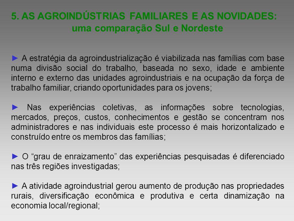 5. AS AGROINDÚSTRIAS FAMILIARES E AS NOVIDADES: uma comparação Sul e Nordeste A estratégia da agroindustrialização é viabilizada nas famílias com base