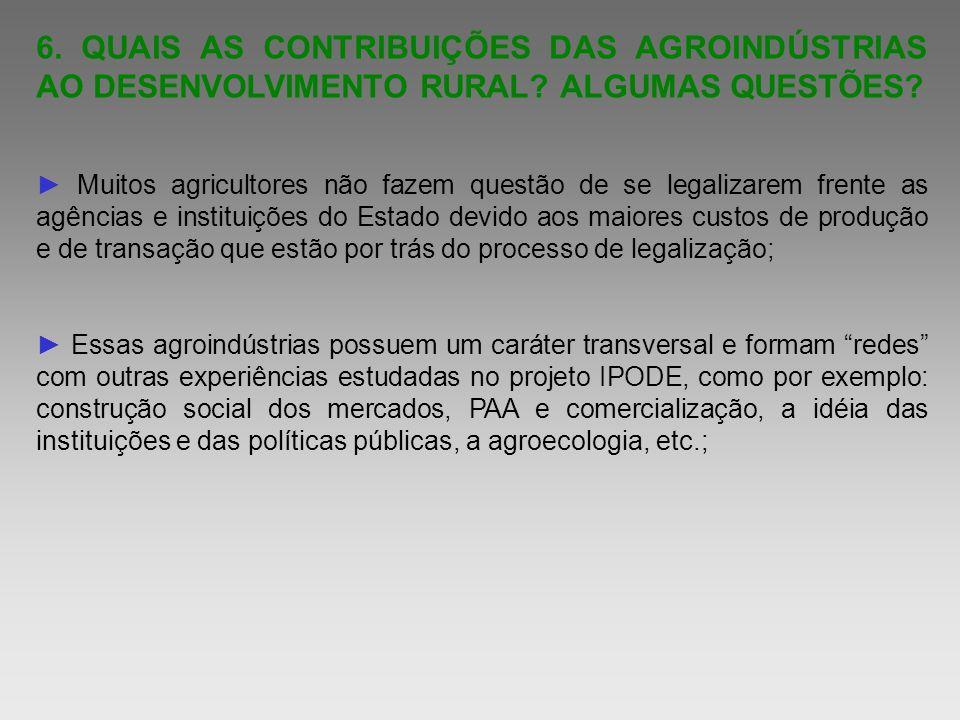 6. QUAIS AS CONTRIBUIÇÕES DAS AGROINDÚSTRIAS AO DESENVOLVIMENTO RURAL? ALGUMAS QUESTÕES? Muitos agricultores não fazem questão de se legalizarem frent