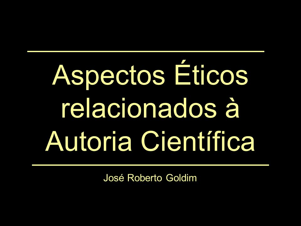 Aspectos Éticos relacionados à Autoria Científica José Roberto Goldim