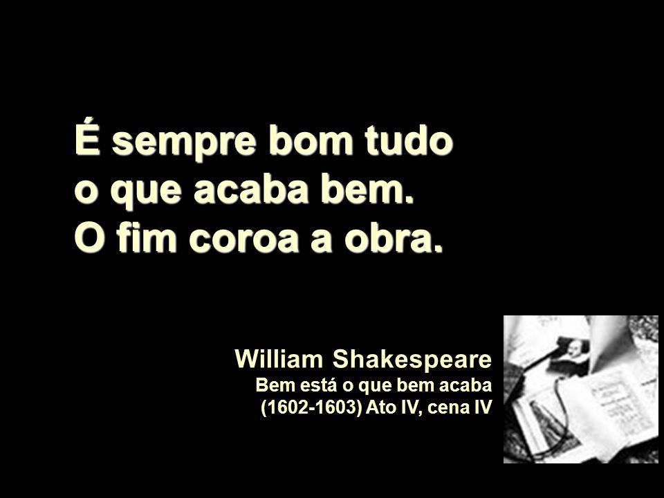 É sempre bom tudo o que acaba bem. O fim coroa a obra. William Shakespeare Bem está o que bem acaba (1602-1603) Ato IV, cena IV
