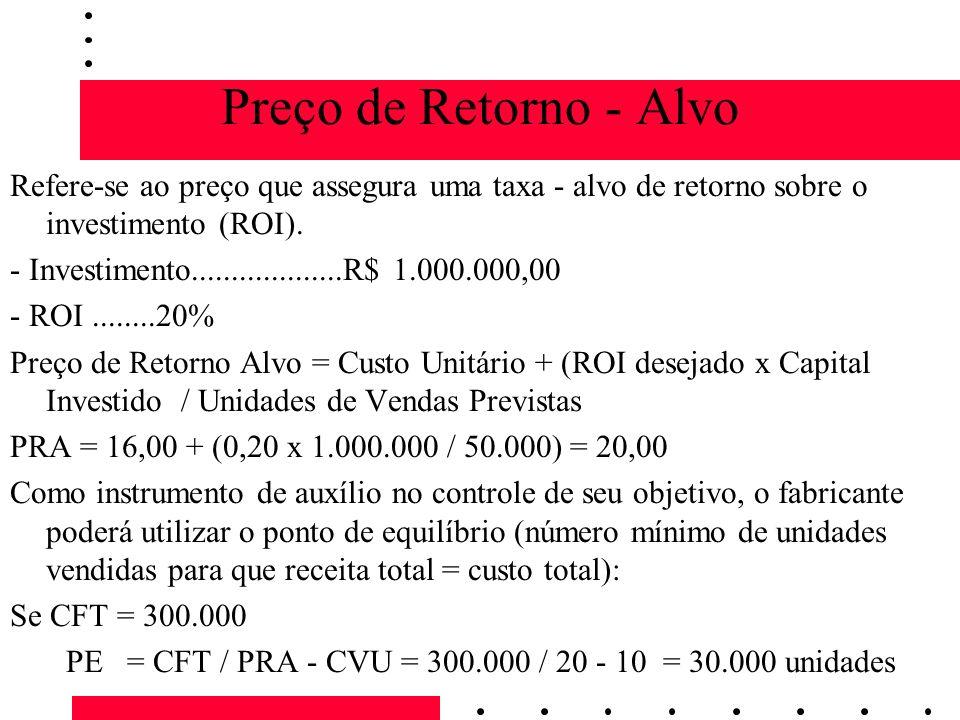 Preço de Retorno - Alvo Refere-se ao preço que assegura uma taxa - alvo de retorno sobre o investimento (ROI). - Investimento...................R$ 1.0