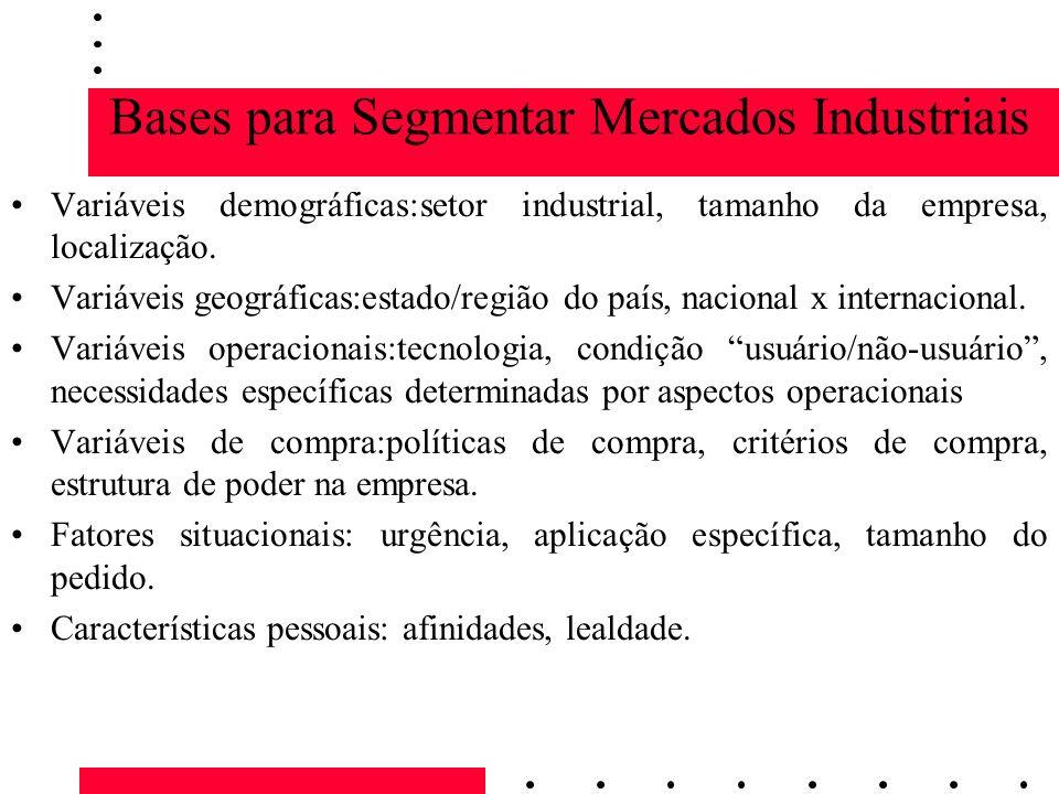 Bases para Segmentar Mercados Industriais Variáveis demográficas:setor industrial, tamanho da empresa, localização. Variáveis geográficas:estado/regiã