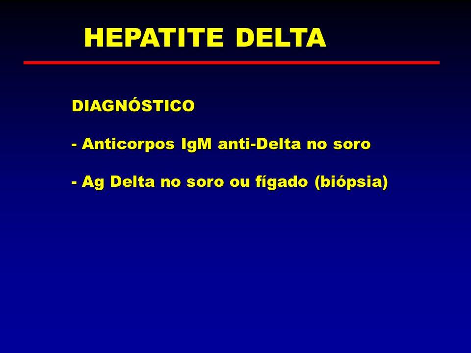 HEPATITE DELTA DIAGNÓSTICO - Anticorpos IgM anti-Delta no soro - Ag Delta no soro ou fígado (biópsia)