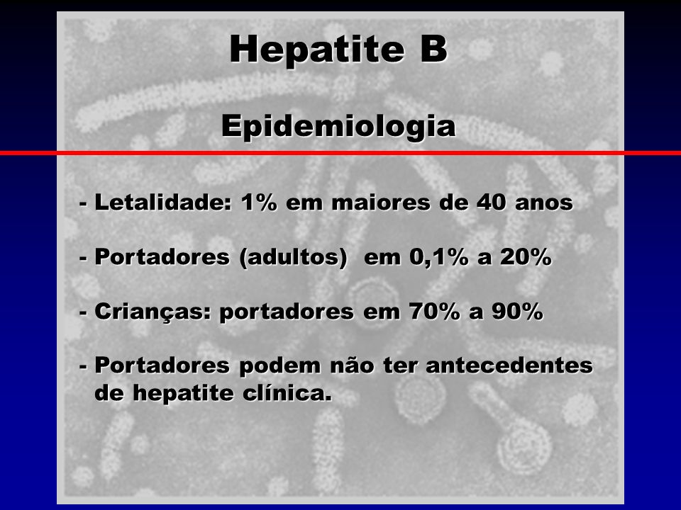Hepatite B Epidemiologia Epidemiologia - Letalidade: 1% em maiores de 40 anos - Portadores (adultos) em 0,1% a 20% - Crianças: portadores em 70% a 90%