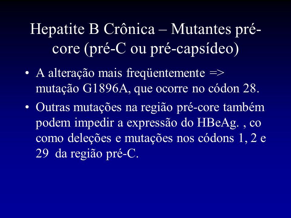 Hepatite B Crônica – Mutantes pré- core (pré-C ou pré-capsídeo) A alteração mais freqüentemente => mutação G1896A, que ocorre no códon 28. Outras muta