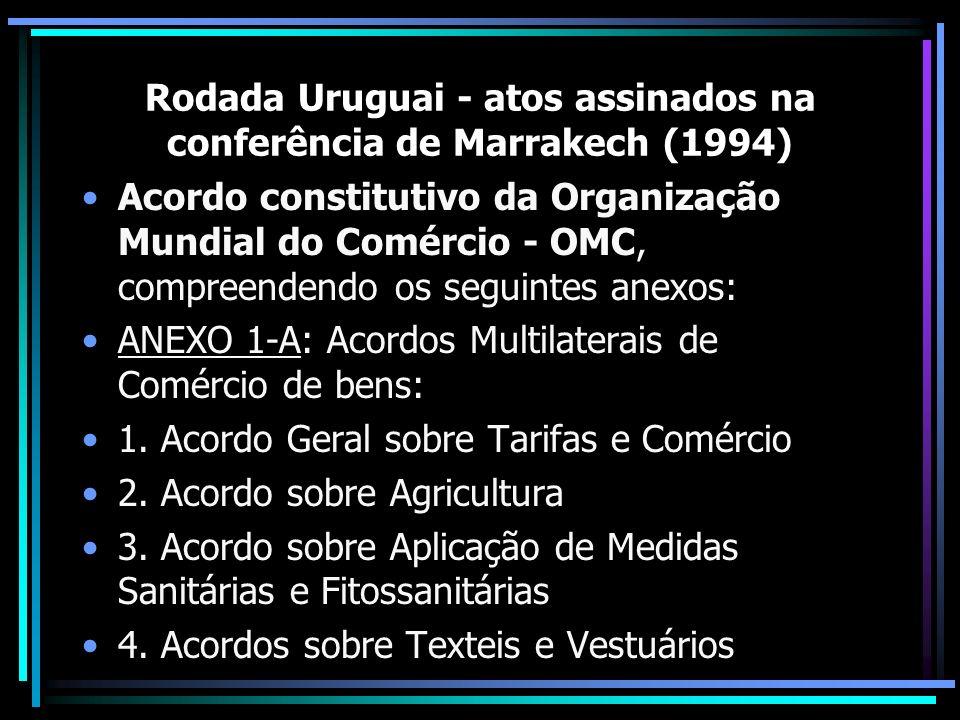 Rodada Uruguai - atos assinados na conferência de Marrakech (1994) Acordo constitutivo da Organização Mundial do Comércio - OMC, compreendendo os segu