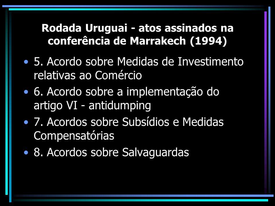 Rodada Uruguai - atos assinados na conferência de Marrakech (1994) 5. Acordo sobre Medidas de Investimento relativas ao Comércio 6. Acordo sobre a imp