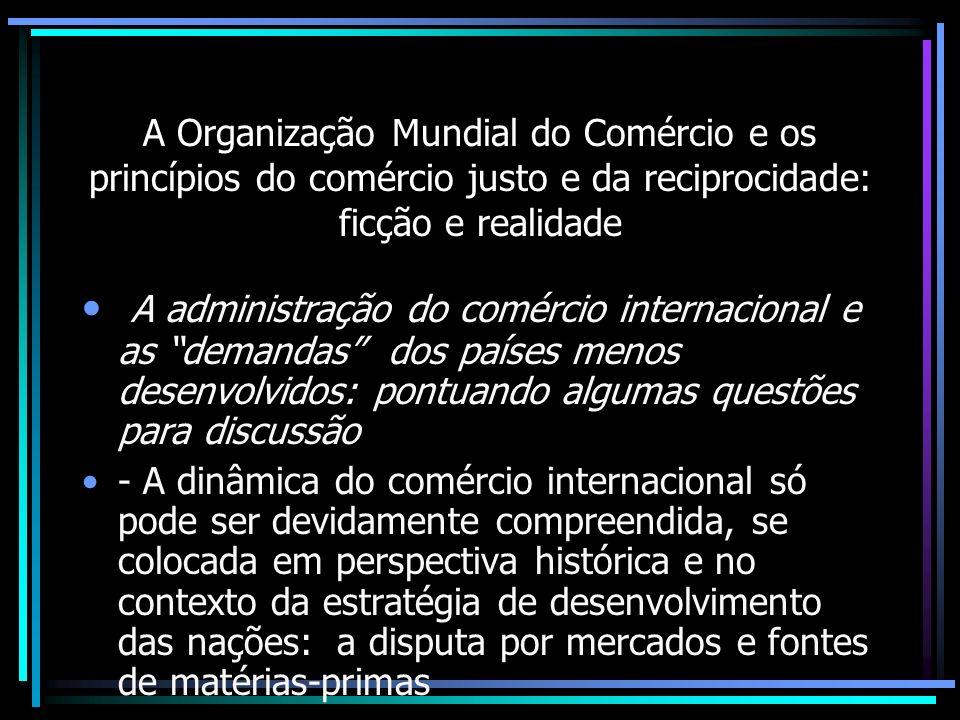 A Organização Mundial do Comércio e os princípios do comércio justo e da reciprocidade: ficção e realidade A administração do comércio internacional e