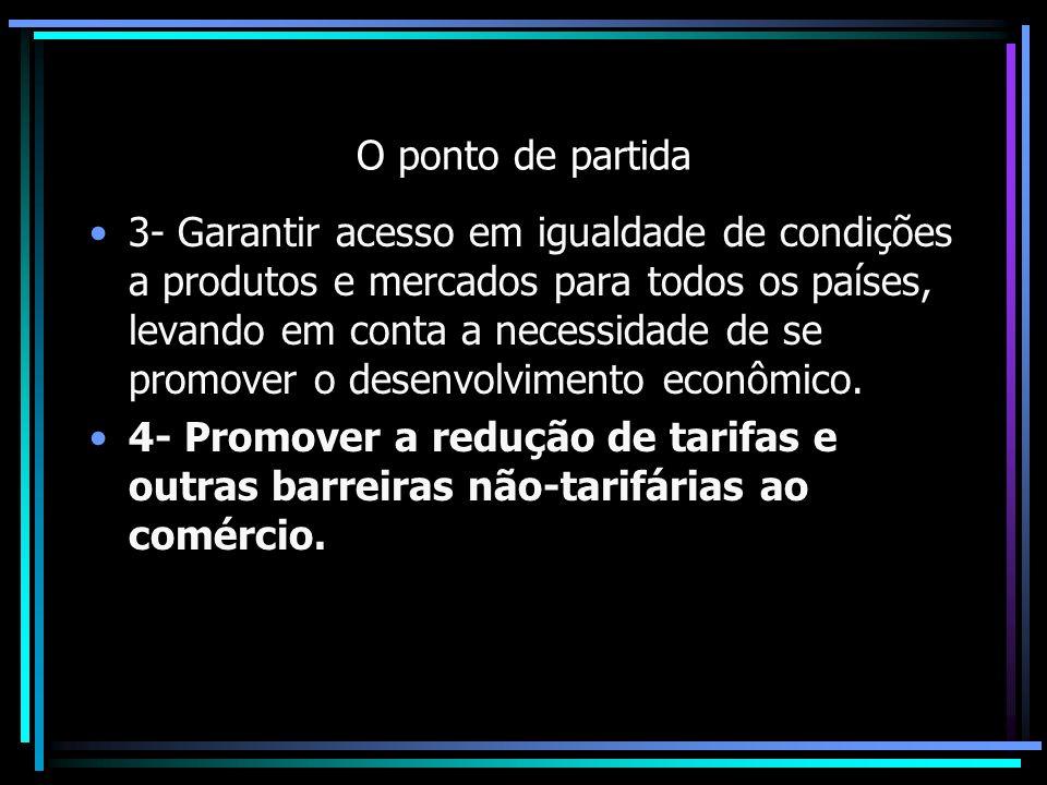 O ponto de partida 3- Garantir acesso em igualdade de condições a produtos e mercados para todos os países, levando em conta a necessidade de se promo