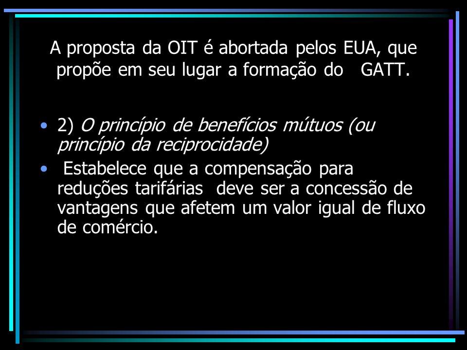A proposta da OIT é abortada pelos EUA, que propõe em seu lugar a formação do GATT. 2) O princípio de benefícios mútuos (ou princípio da reciprocidade