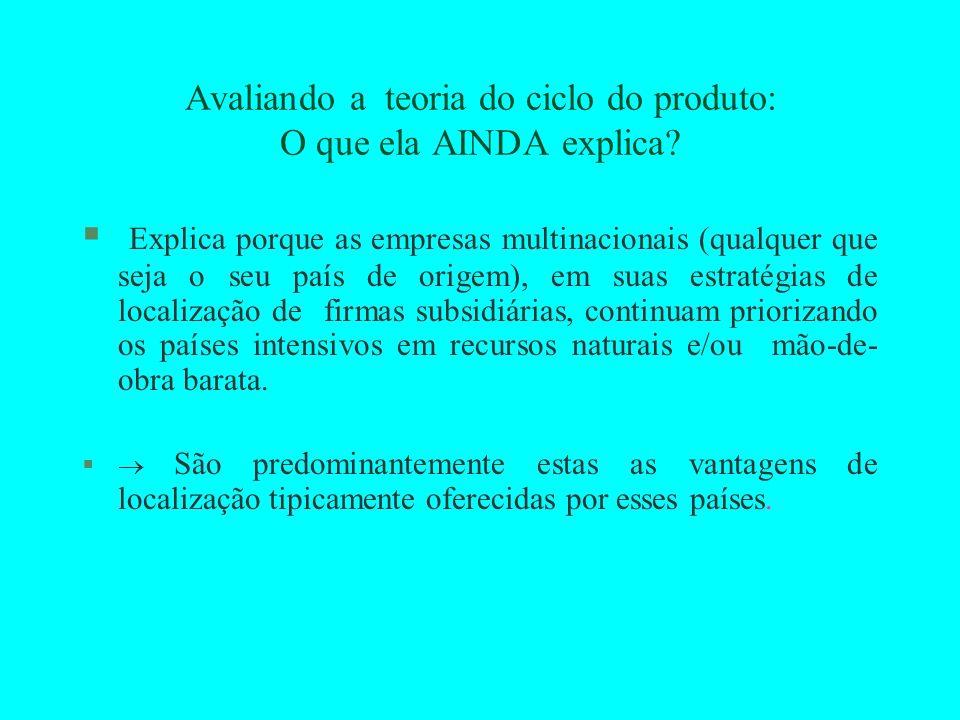 Avaliando a teoria do ciclo do produto: O que ela AINDA explica? § Explica porque as empresas multinacionais (qualquer que seja o seu país de origem),