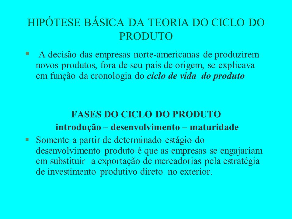 HIPÓTESE BÁSICA DA TEORIA DO CICLO DO PRODUTO § A decisão das empresas norte-americanas de produzirem novos produtos, fora de seu país de origem, se e