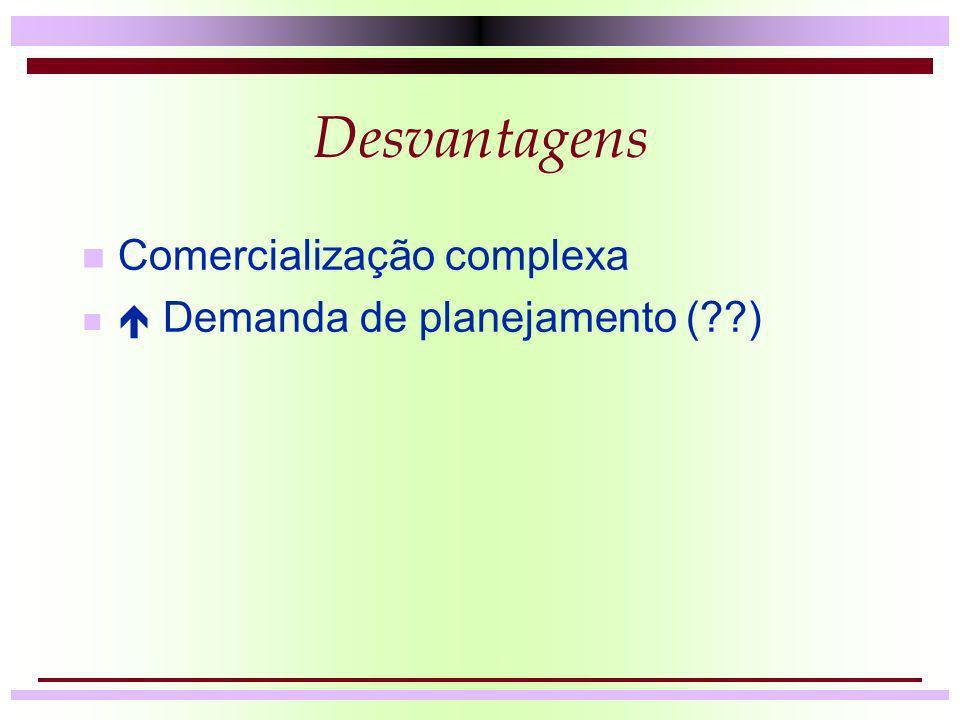 Desvantagens n Comercialização complexa n Demanda de planejamento (??)