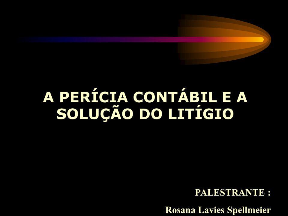 A PERÍCIA CONTÁBIL E A SOLUÇÃO DO LITÍGIO PALESTRANTE : Rosana Lavies Spellmeier