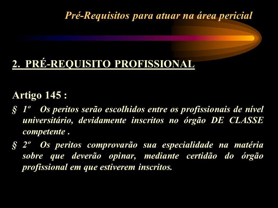 Pré-Requisitos para atuar na área pericial 2. PRÉ-REQUISITO PROFISSIONAL Artigo 145 : §1ºOs peritos serão escolhidos entre os profissionais de nível u