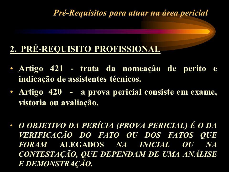 Pré-Requisitos para atuar na área pericial 2. PRÉ-REQUISITO PROFISSIONAL Artigo 421 - trata da nomeação de perito e indicação de assistentes técnicos.