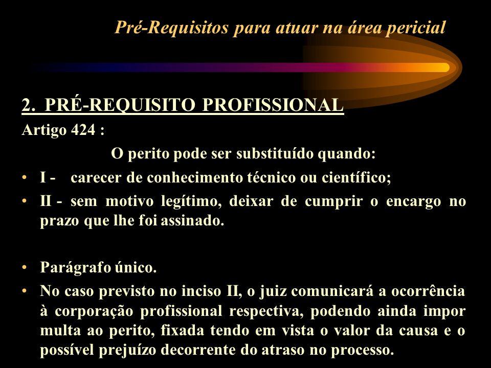 Pré-Requisitos para atuar na área pericial 2. PRÉ-REQUISITO PROFISSIONAL Artigo 424 : O perito pode ser substituído quando: I -carecer de conhecimento