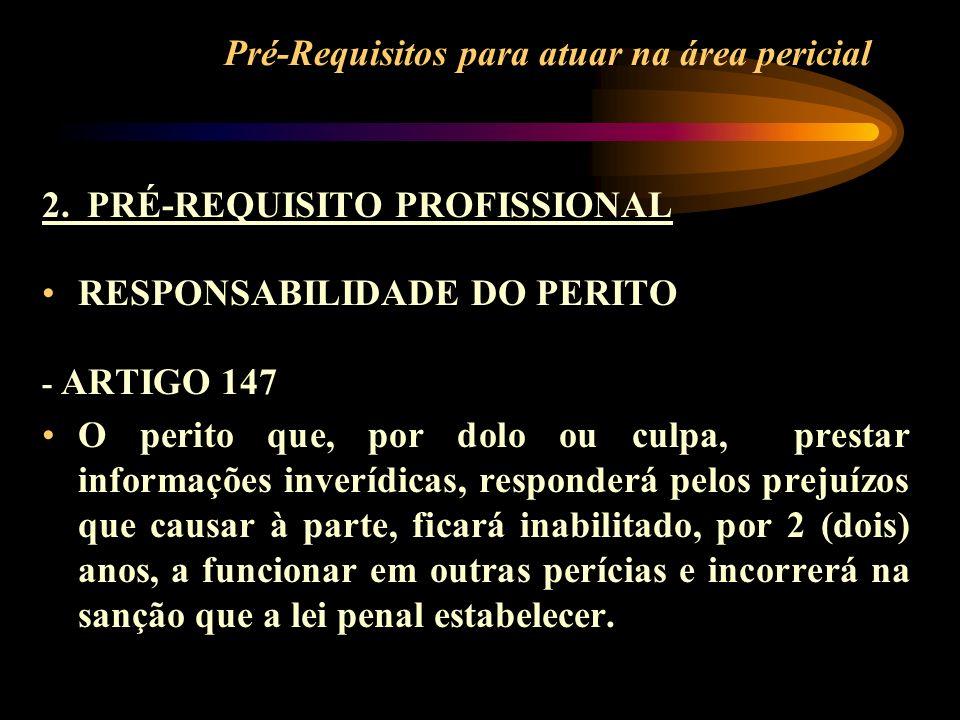 Pré-Requisitos para atuar na área pericial 2. PRÉ-REQUISITO PROFISSIONAL RESPONSABILIDADE DO PERITO - ARTIGO 147 O perito que, por dolo ou culpa, pres